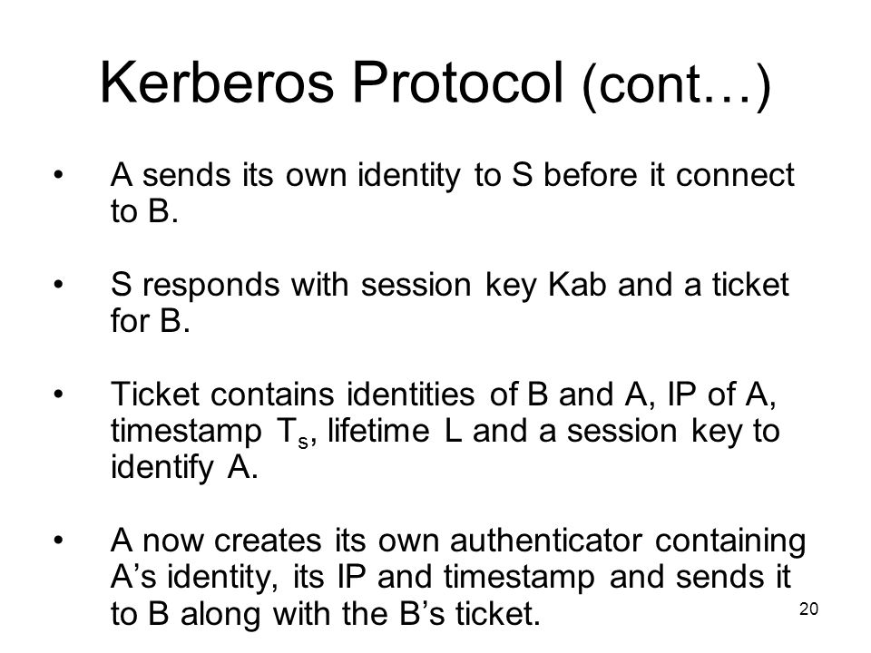 20 Kerberos Protocol (cont…) A sends its own identity to S before it connect to B.