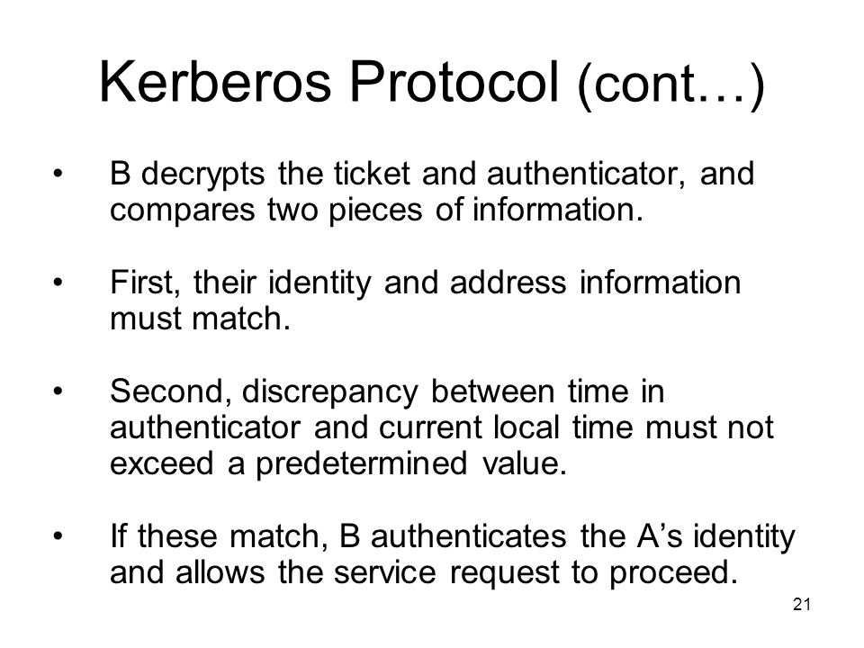 21 Kerberos Protocol (cont…) B decrypts the ticket and authenticator, and compares two pieces of information.