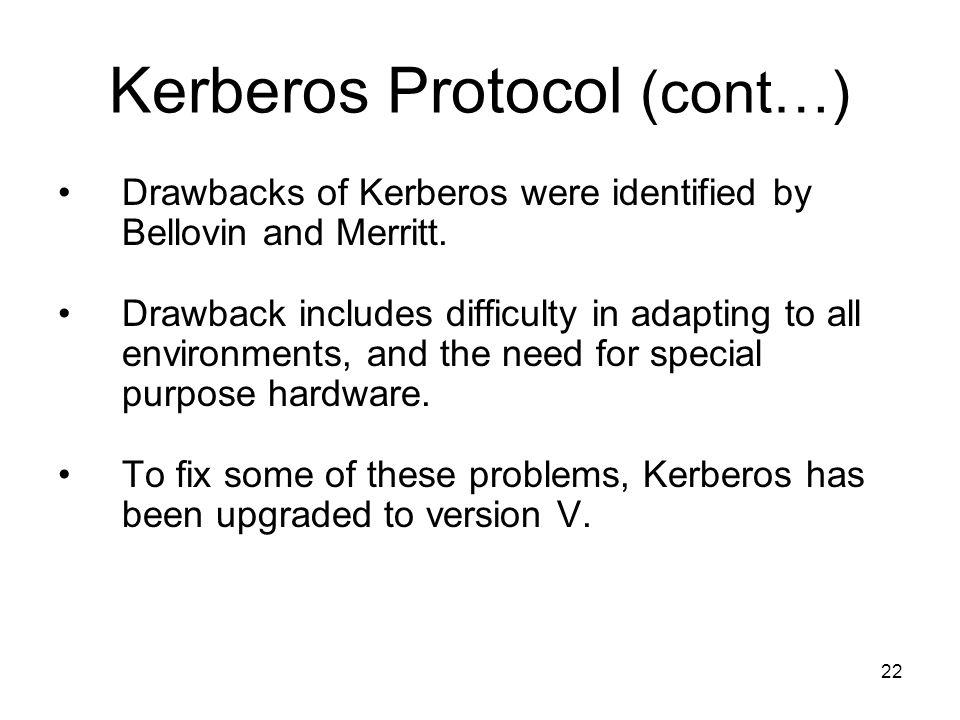 22 Kerberos Protocol (cont…) Drawbacks of Kerberos were identified by Bellovin and Merritt.
