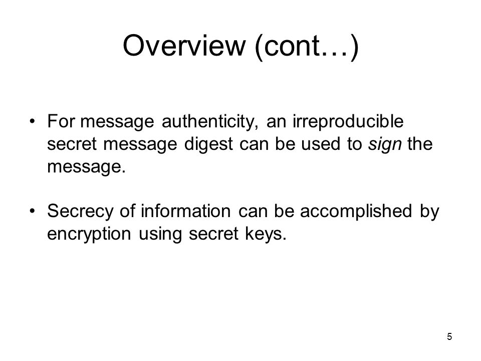 5 Overview (cont…) For message authenticity, an irreproducible secret message digest can be used to sign the message. Secrecy of information can be ac
