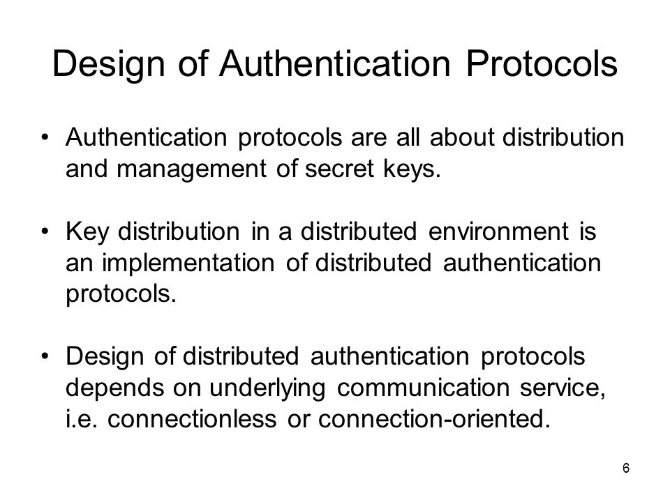6 Design of Authentication Protocols Authentication protocols are all about distribution and management of secret keys.