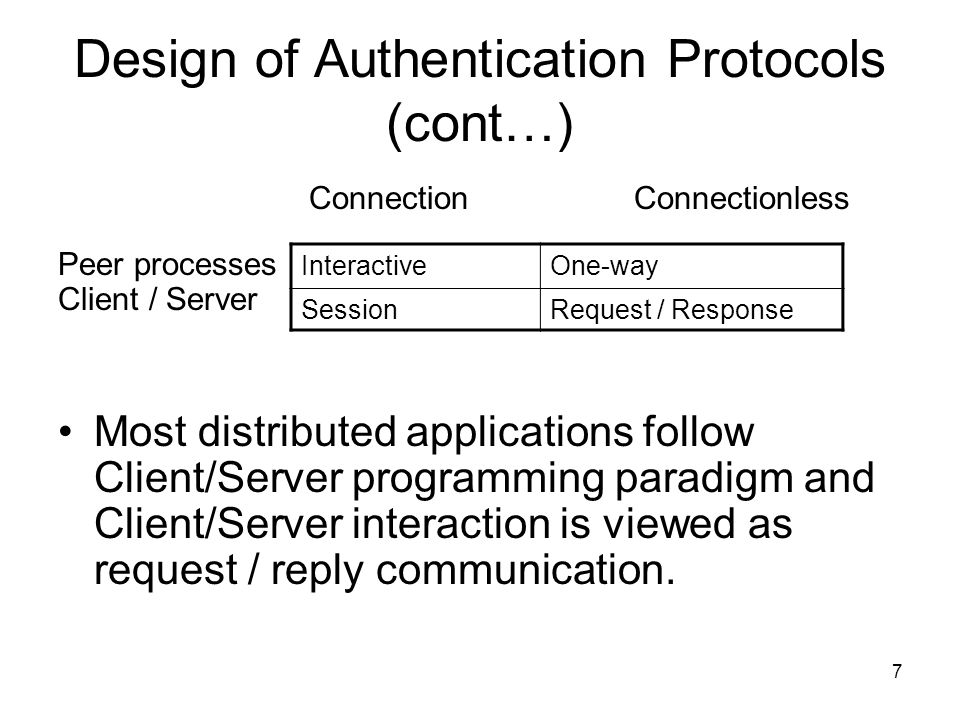 7 Design of Authentication Protocols (cont…) ConnectionConnectionless Peer processes Client / Server Most distributed applications follow Client/Server programming paradigm and Client/Server interaction is viewed as request / reply communication.