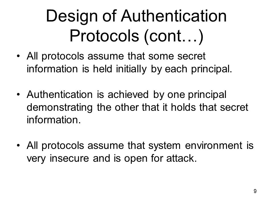 9 Design of Authentication Protocols (cont…) All protocols assume that some secret information is held initially by each principal. Authentication is