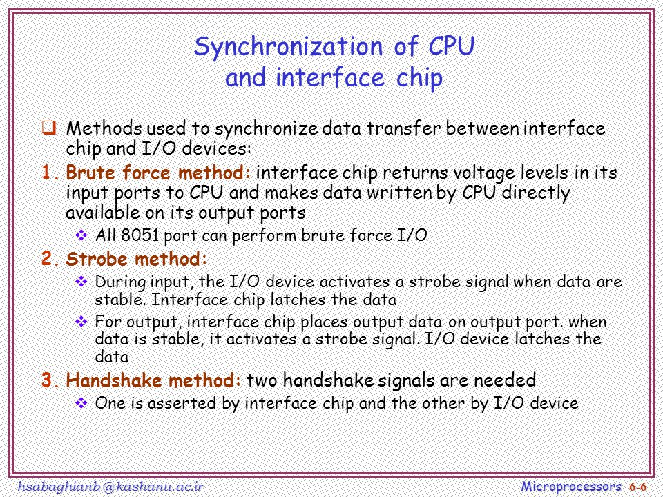 hsabaghianb @ kashanu.ac.ir Microprocessors 6-6 Synchronization of CPU and interface chip  Methods used to synchronize data transfer between interface chip and I/O devices: 1.Brute force method: interface chip returns voltage levels in its input ports to CPU and makes data written by CPU directly available on its output ports  All 8051 port can perform brute force I/O 2.Strobe method:  During input, the I/O device activates a strobe signal when data are stable.