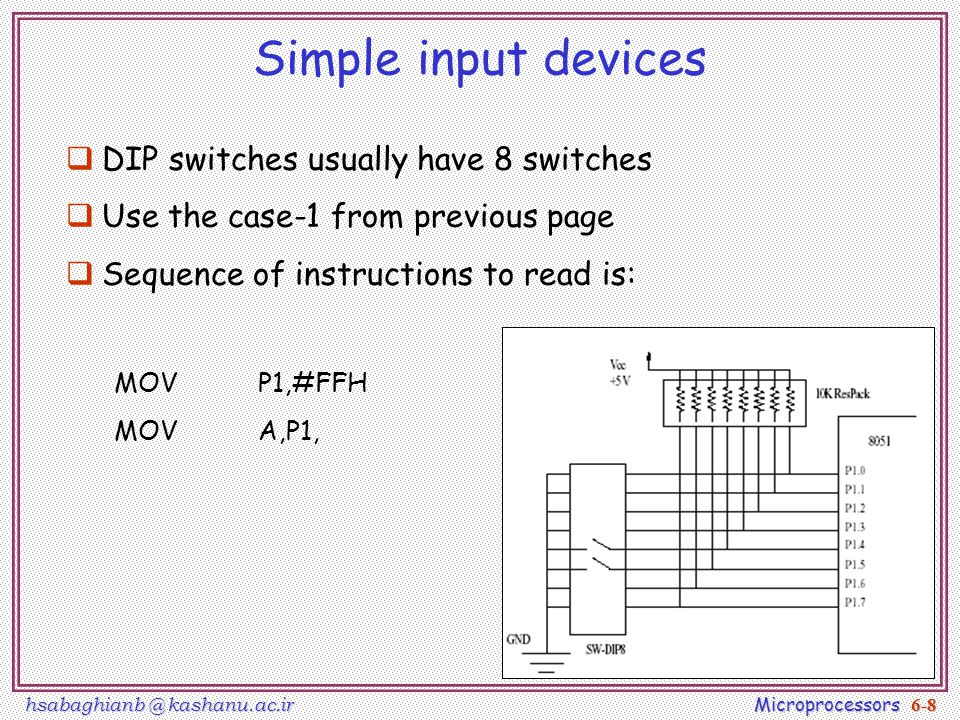 hsabaghianb @ kashanu.ac.ir Microprocessors 6-8 Simple input devices  DIP switches usually have 8 switches  Use the case-1 from previous page  Sequence of instructions to read is: MOVP1,#FFH MOVA,P1,