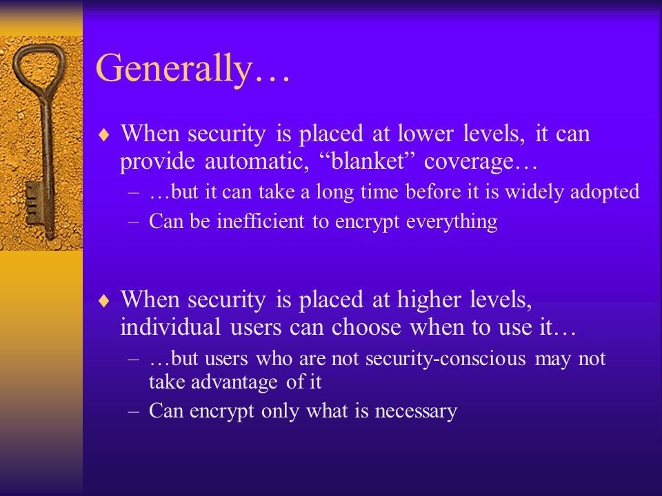 Generally…  When security is placed at lower levels, it can provide automatic, blanket coverage… –…but it can take a long time before it is widely adopted –Can be inefficient to encrypt everything  When security is placed at higher levels, individual users can choose when to use it… –…but users who are not security-conscious may not take advantage of it –Can encrypt only what is necessary