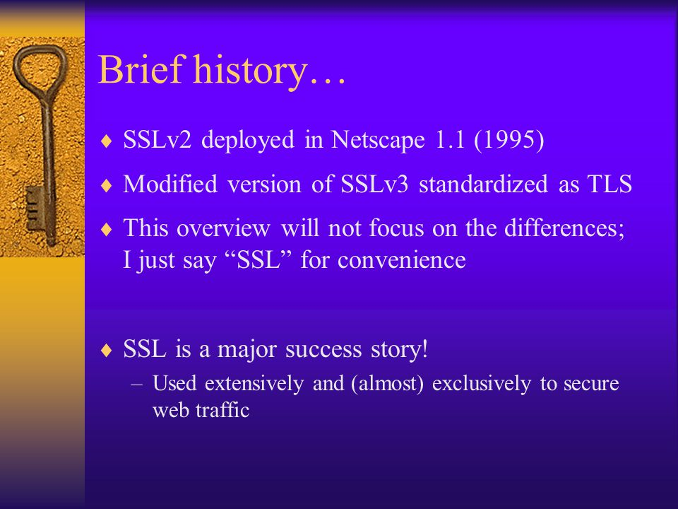 Brief history…  SSLv2 deployed in Netscape 1.1 (1995)  Modified version of SSLv3 standardized as TLS  This overview will not focus on the differences; I just say SSL for convenience  SSL is a major success story.