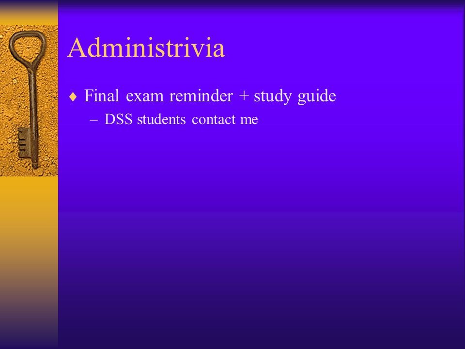 Administrivia  Final exam reminder + study guide –DSS students contact me