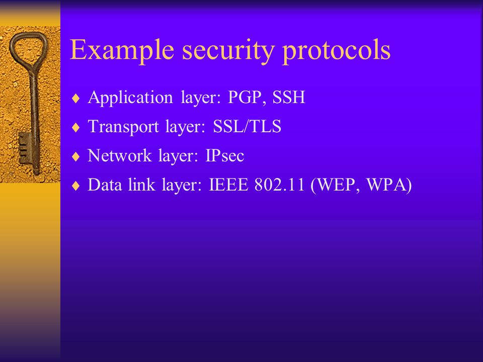 Example security protocols  Application layer: PGP, SSH  Transport layer: SSL/TLS  Network layer: IPsec  Data link layer: IEEE (WEP, WPA)