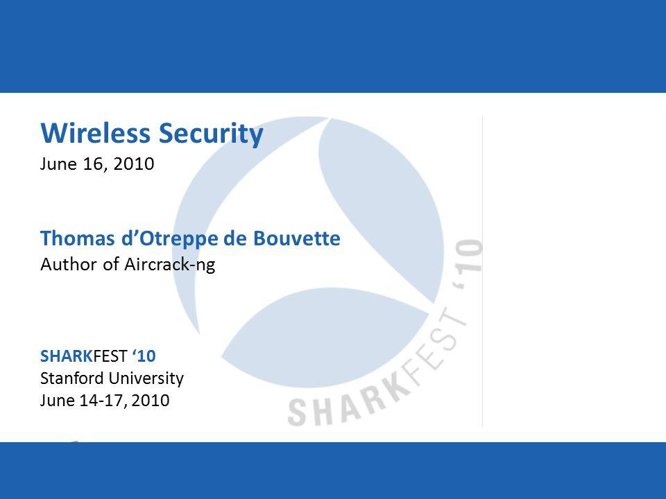 SHARKFEST '10 | Stanford University | June 14–17, 2010 Wireless Security June 16, 2010 Thomas d'Otreppe de Bouvette Author of Aircrack-ng SHARKFEST '10 Stanford University June 14-17, 2010