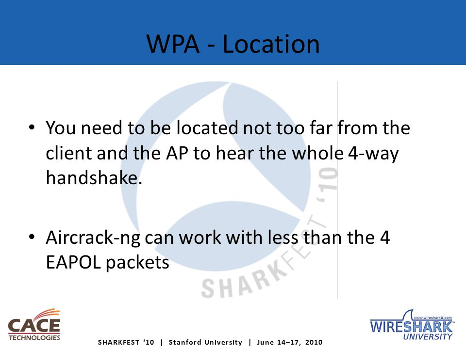 SHARKFEST '10 | Stanford University | June 14–17, 2010 WPA - Location You need to be located not too far from the client and the AP to hear the whole 4-way handshake.