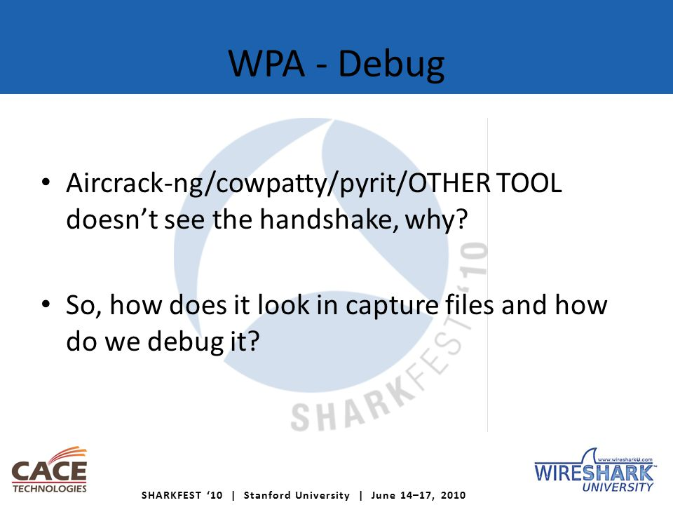 SHARKFEST '10 | Stanford University | June 14–17, 2010 WPA - Debug Aircrack-ng/cowpatty/pyrit/OTHER TOOL doesn't see the handshake, why.