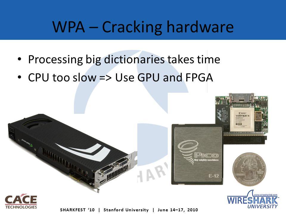 SHARKFEST '10 | Stanford University | June 14–17, 2010 WPA – Cracking hardware Processing big dictionaries takes time CPU too slow => Use GPU and FPGA