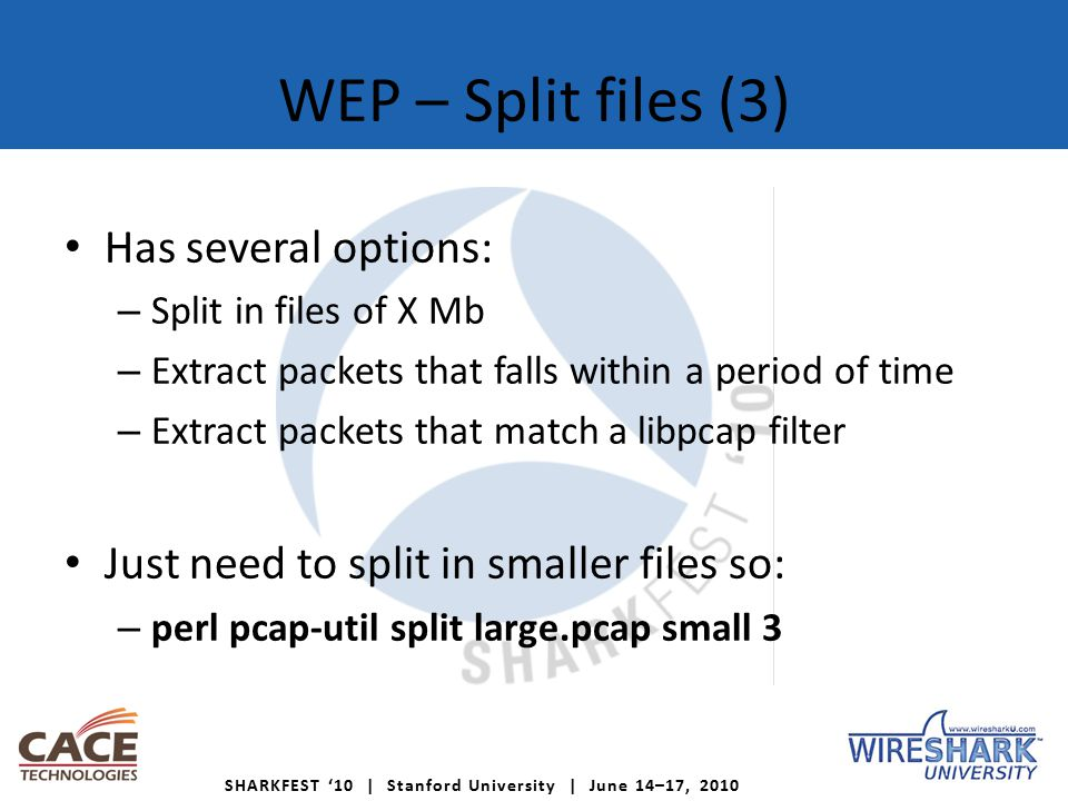 SHARKFEST '10 | Stanford University | June 14–17, 2010 WEP – Split files (3) Has several options: – Split in files of X Mb – Extract packets that falls within a period of time – Extract packets that match a libpcap filter Just need to split in smaller files so: – perl pcap-util split large.pcap small 3