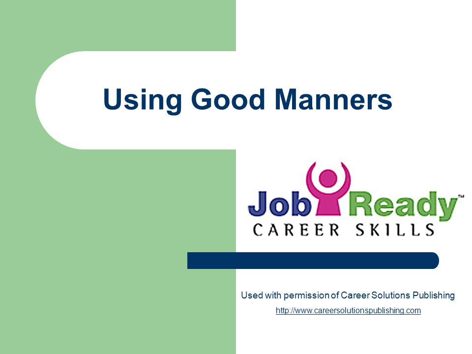Using Good Manners Used with permission of Career Solutions Publishing http://www.careersolutionspublishing.com