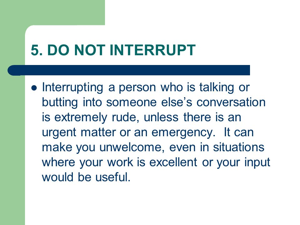 5. DO NOT INTERRUPT Interrupting a person who is talking or butting into someone else's conversation is extremely rude, unless there is an urgent matt