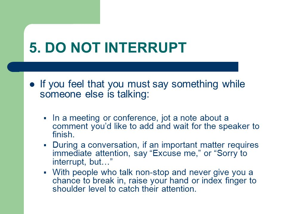 5. DO NOT INTERRUPT If you feel that you must say something while someone else is talking:  In a meeting or conference, jot a note about a comment yo