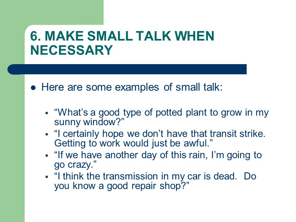 """6. MAKE SMALL TALK WHEN NECESSARY Here are some examples of small talk:  """"What's a good type of potted plant to grow in my sunny window?""""  """"I certai"""