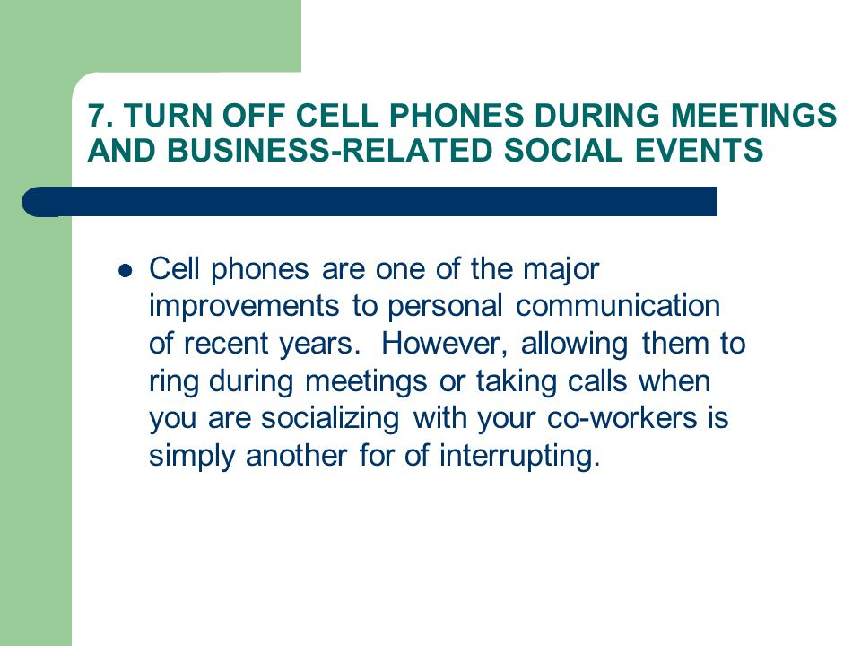 7. TURN OFF CELL PHONES DURING MEETINGS AND BUSINESS-RELATED SOCIAL EVENTS Cell phones are one of the major improvements to personal communication of