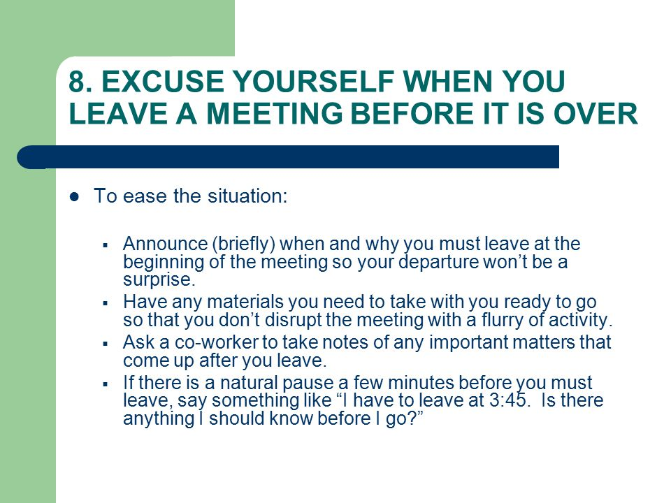 8. EXCUSE YOURSELF WHEN YOU LEAVE A MEETING BEFORE IT IS OVER To ease the situation:  Announce (briefly) when and why you must leave at the beginning