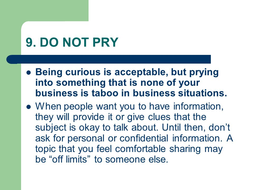 9. DO NOT PRY Being curious is acceptable, but prying into something that is none of your business is taboo in business situations. When people want y