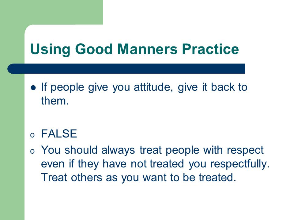 Using Good Manners Practice If people give you attitude, give it back to them.