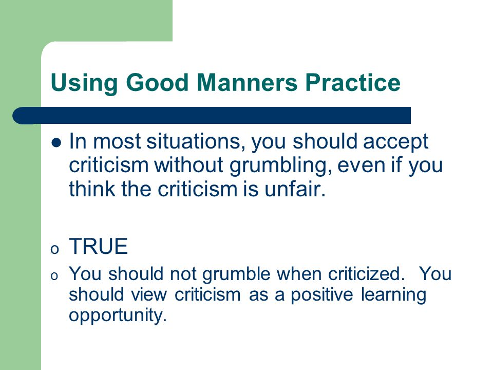 Using Good Manners Practice In most situations, you should accept criticism without grumbling, even if you think the criticism is unfair.