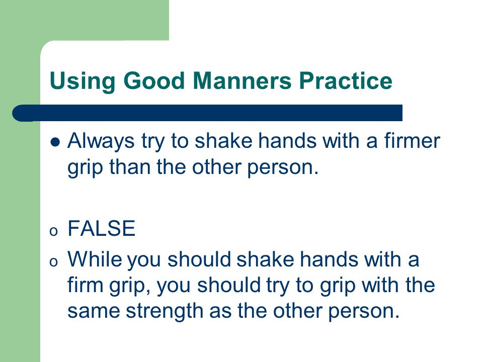 Using Good Manners Practice Always try to shake hands with a firmer grip than the other person.