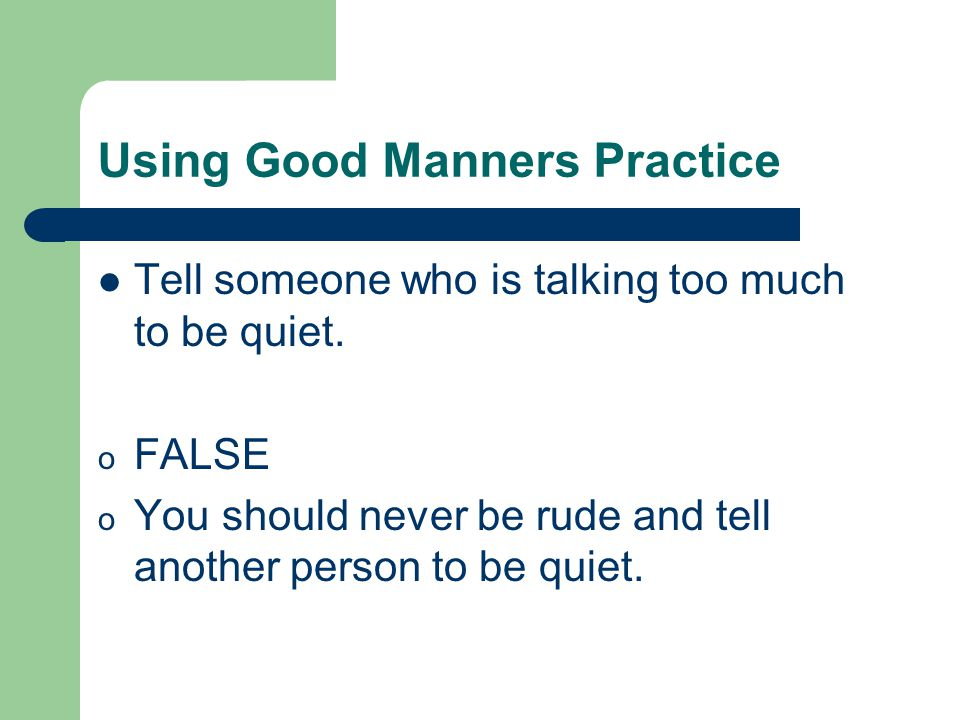 Using Good Manners Practice Tell someone who is talking too much to be quiet.