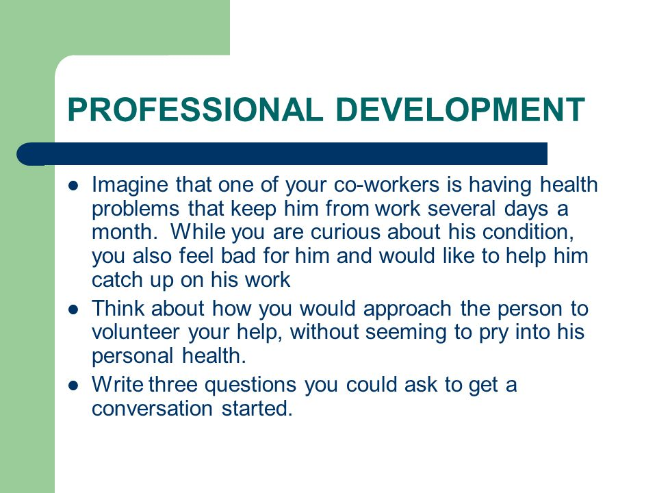 PROFESSIONAL DEVELOPMENT Imagine that one of your co-workers is having health problems that keep him from work several days a month.