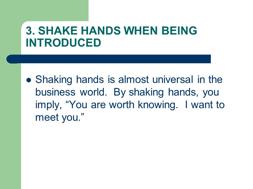 3.SHAKE HANDS WHEN BEING INTRODUCED Shaking hands is almost universal in the business world.
