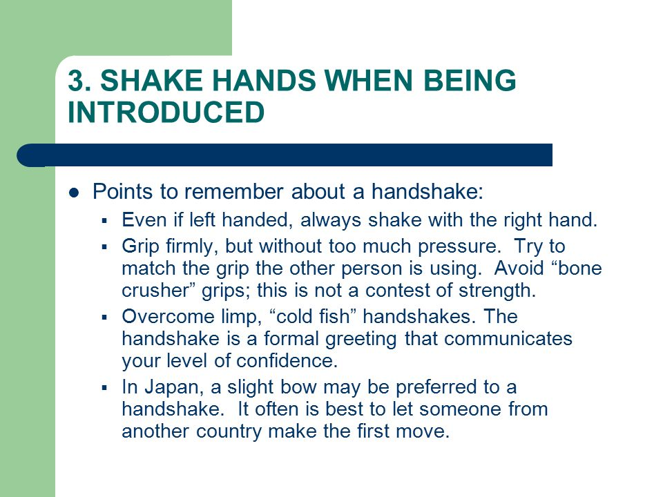 3. SHAKE HANDS WHEN BEING INTRODUCED Points to remember about a handshake:  Even if left handed, always shake with the right hand.  Grip firmly, but