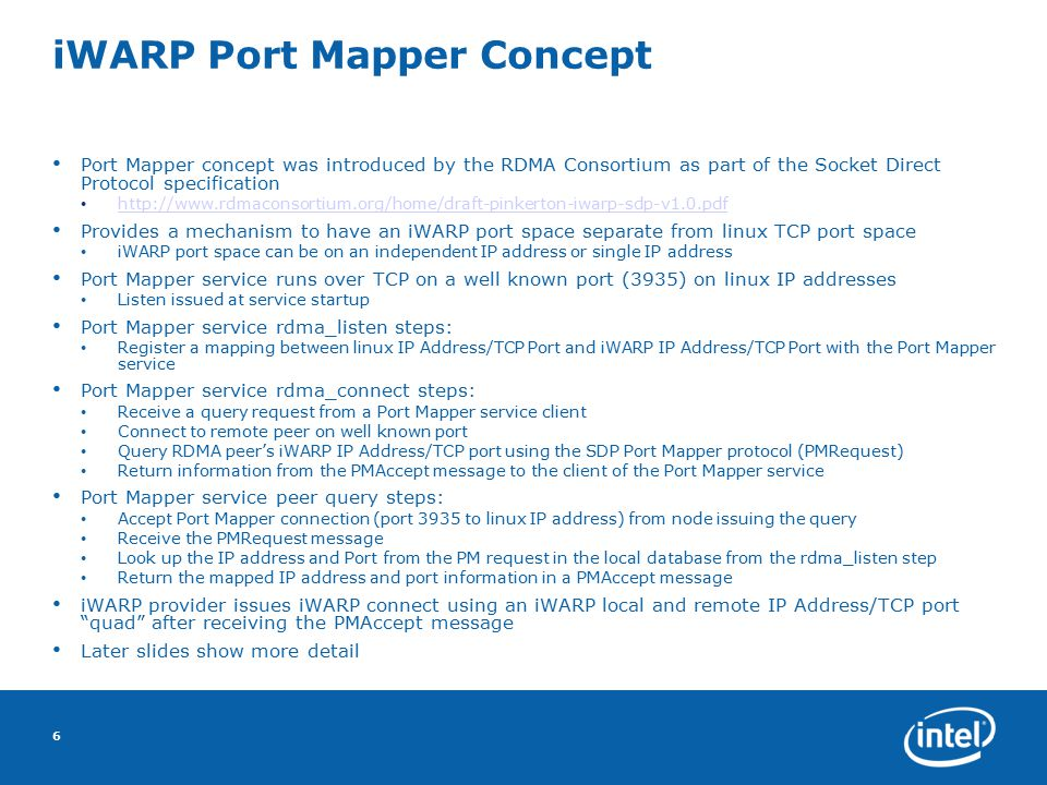 iWARP Port Mapper Concept Port Mapper concept was introduced by the RDMA Consortium as part of the Socket Direct Protocol specification http://www.rdmaconsortium.org/home/draft-pinkerton-iwarp-sdp-v1.0.pdf Provides a mechanism to have an iWARP port space separate from linux TCP port space iWARP port space can be on an independent IP address or single IP address Port Mapper service runs over TCP on a well known port (3935) on linux IP addresses Listen issued at service startup Port Mapper service rdma_listen steps: Register a mapping between linux IP Address/TCP Port and iWARP IP Address/TCP Port with the Port Mapper service Port Mapper service rdma_connect steps: Receive a query request from a Port Mapper service client Connect to remote peer on well known port Query RDMA peer's iWARP IP Address/TCP port using the SDP Port Mapper protocol (PMRequest) Return information from the PMAccept message to the client of the Port Mapper service Port Mapper service peer query steps: Accept Port Mapper connection (port 3935 to linux IP address) from node issuing the query Receive the PMRequest message Look up the IP address and Port from the PM request in the local database from the rdma_listen step Return the mapped IP address and port information in a PMAccept message iWARP provider issues iWARP connect using an iWARP local and remote IP Address/TCP port quad after receiving the PMAccept message Later slides show more detail 6