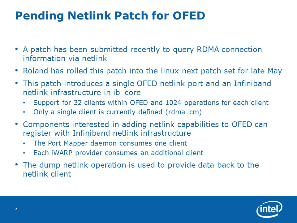 Pending Netlink Patch for OFED A patch has been submitted recently to query RDMA connection information via netlink Roland has rolled this patch into the linux-next patch set for late May This patch introduces a single OFED netlink port and an Infiniband netlink infrastructure in ib_core Support for 32 clients within OFED and 1024 operations for each client Only a single client is currently defined (rdma_cm) Components interested in adding netlink capabilities to OFED can register with Infiniband netlink infrastructure The Port Mapper daemon consumes one client Each iWARP provider consumes an additional client The dump netlink operation is used to provide data back to the netlink client 7