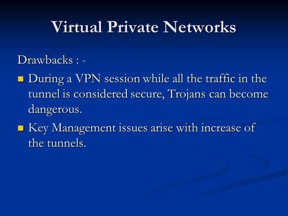 Virtual Private Networks Drawbacks : - During a VPN session while all the traffic in the tunnel is considered secure, Trojans can become dangerous.