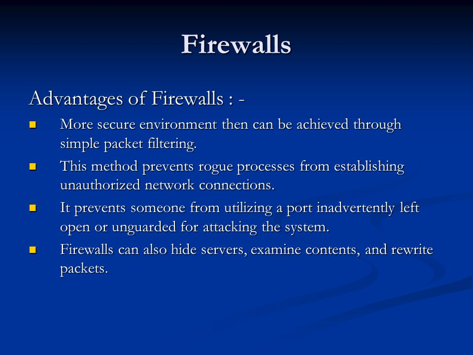 Firewalls Advantages of Firewalls : - More secure environment then can be achieved through simple packet filtering.