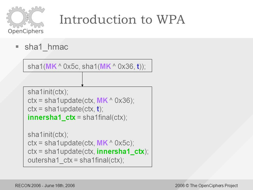 RECON 2006 - June 16th, 20062006 © The OpenCiphers Project Introduction to WPA  sha1_hmac sha1(MK ^ 0x5c, sha1(MK ^ 0x36, t)); sha1init(ctx); ctx = sha1update(ctx, MK ^ 0x36); ctx = sha1update(ctx, t); innersha1_ctx = sha1final(ctx); sha1init(ctx); ctx = sha1update(ctx, MK ^ 0x5c); ctx = sha1update(ctx, innersha1_ctx); outersha1_ctx = sha1final(ctx);