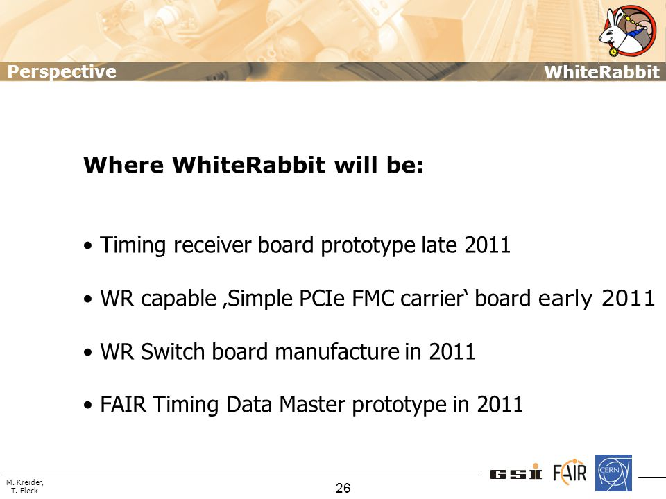 M. Kreider, T. Fleck WhiteRabbit 26 Where WhiteRabbit will be: Timing receiver board prototype late 2011 WR capable 'Simple PCIe FMC carrier' board ea