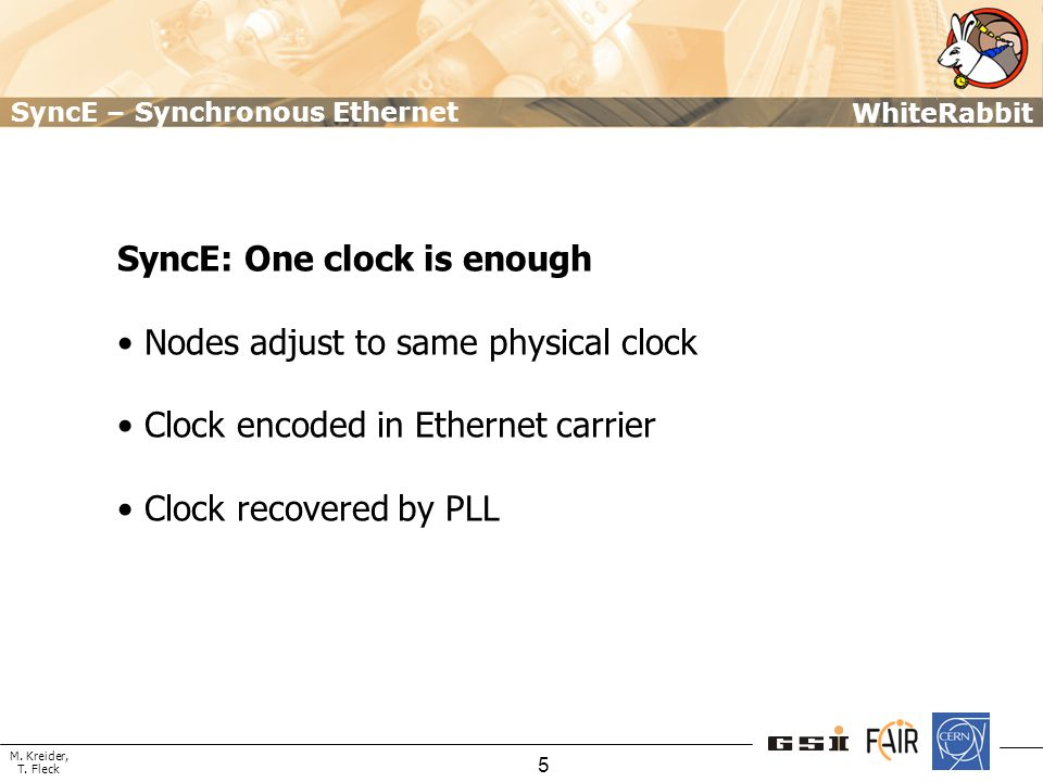 M. Kreider, T. Fleck WhiteRabbit 5 SyncE: One clock is enough Nodes adjust to same physical clock Clock encoded in Ethernet carrier Clock recovered by