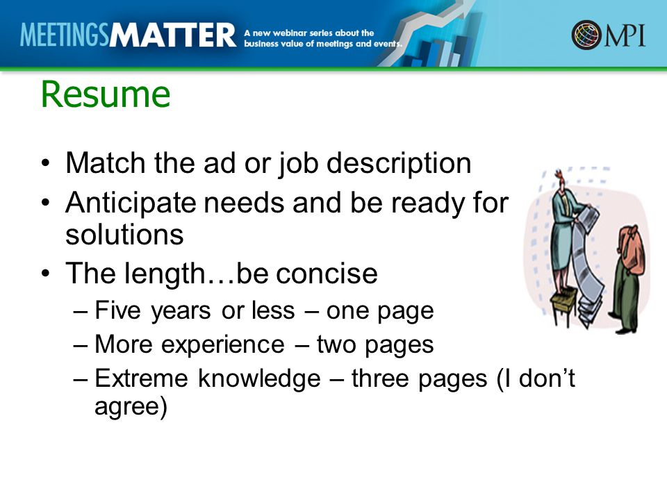 Resume Match the ad or job description Anticipate needs and be ready for solutions The length…be concise –Five years or less – one page –More experience – two pages –Extreme knowledge – three pages (I don't agree)