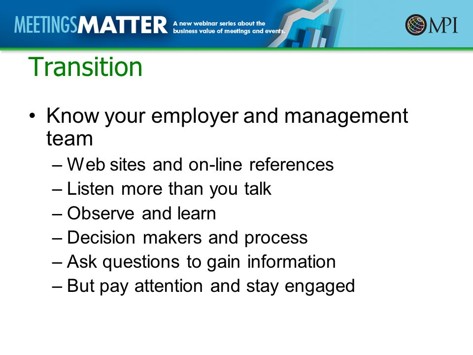 Transition Know your employer and management team –Web sites and on-line references –Listen more than you talk –Observe and learn –Decision makers and process –Ask questions to gain information –But pay attention and stay engaged