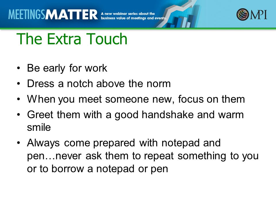 The Extra Touch Be early for work Dress a notch above the norm When you meet someone new, focus on them Greet them with a good handshake and warm smile Always come prepared with notepad and pen…never ask them to repeat something to you or to borrow a notepad or pen
