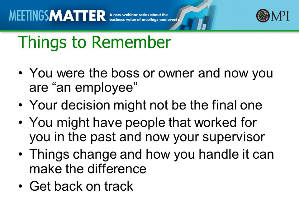 Things to Remember You were the boss or owner and now you are an employee Your decision might not be the final one You might have people that worked for you in the past and now your supervisor Things change and how you handle it can make the difference Get back on track