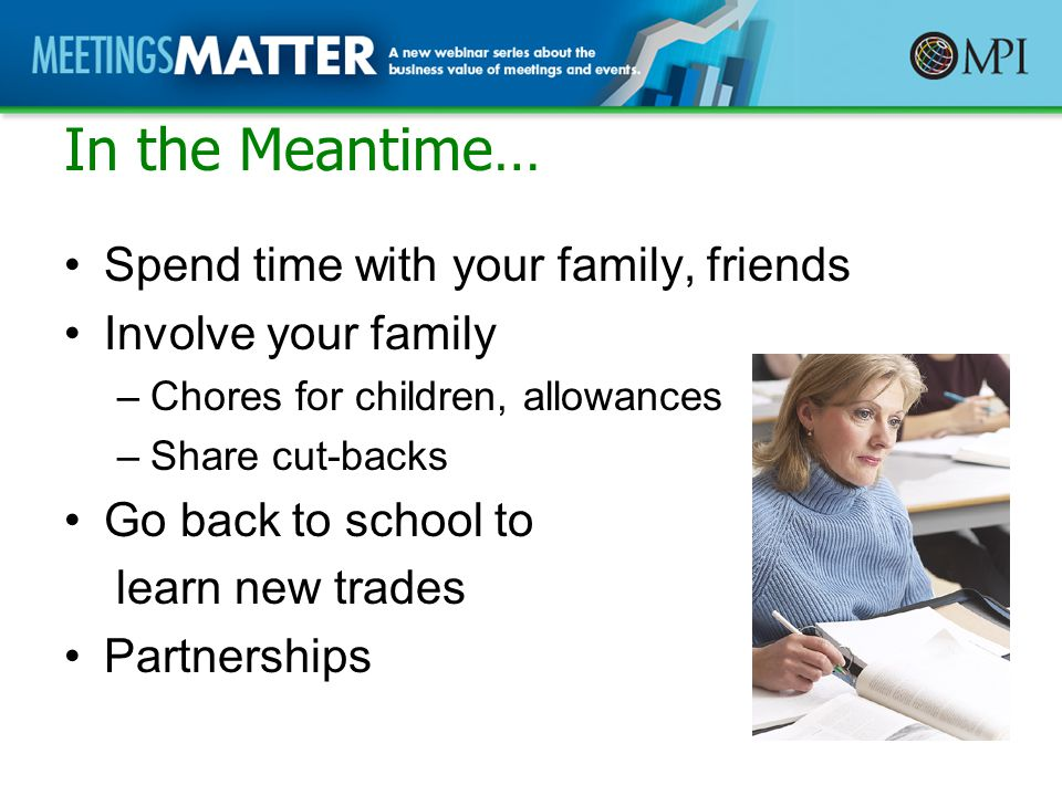 In the Meantime… Spend time with your family, friends Involve your family –Chores for children, allowances –Share cut-backs Go back to school to learn new trades Partnerships
