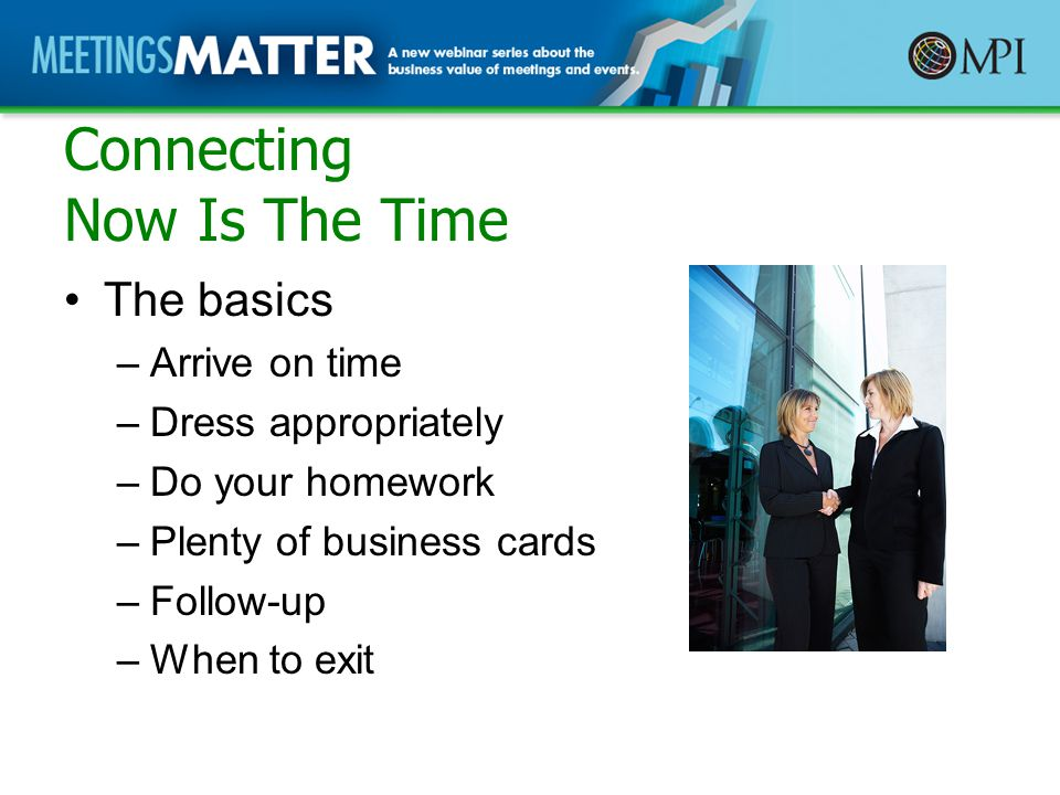 Connecting Now Is The Time The basics –Arrive on time –Dress appropriately –Do your homework –Plenty of business cards –Follow-up –When to exit