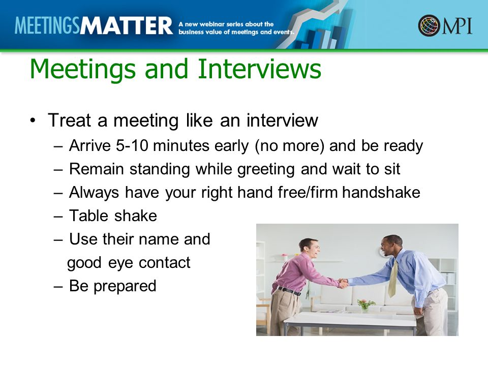 Meetings and Interviews Treat a meeting like an interview –Arrive 5-10 minutes early (no more) and be ready –Remain standing while greeting and wait to sit –Always have your right hand free/firm handshake –Table shake –Use their name and good eye contact –Be prepared