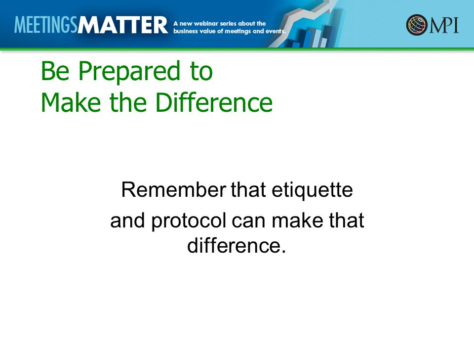 Be Prepared to Make the Difference Remember that etiquette and protocol can make that difference.