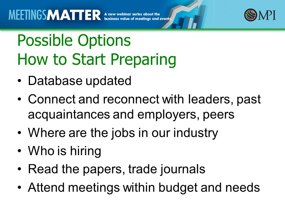 Possible Options How to Start Preparing Database updated Connect and reconnect with leaders, past acquaintances and employers, peers Where are the jobs in our industry Who is hiring Read the papers, trade journals Attend meetings within budget and needs