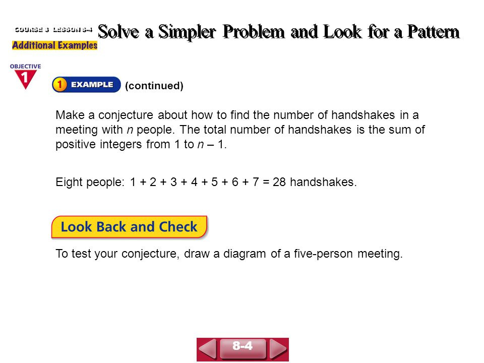 (continued) Solve a Simpler Problem and Look for a Pattern COURSE 3 LESSON 8-4 Make a conjecture about how to find the number of handshakes in a meeting with n people.