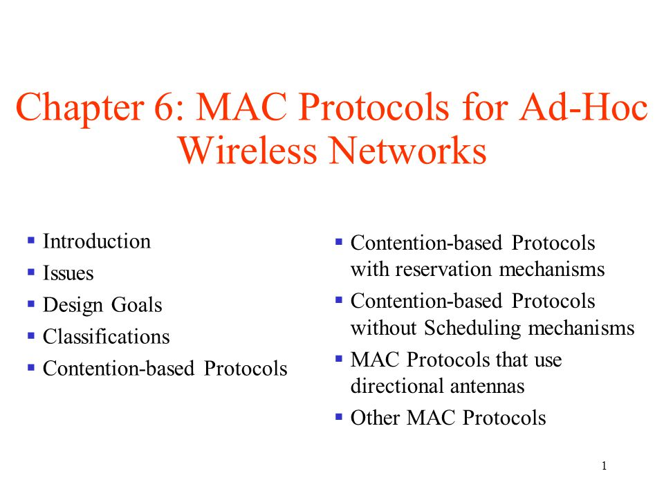 1 Chapter 6: MAC Protocols for Ad-Hoc Wireless Networks  Introduction  Issues  Design Goals  Classifications  Contention-based Protocols  Contention-based Protocols with reservation mechanisms  Contention-based Protocols without Scheduling mechanisms  MAC Protocols that use directional antennas  Other MAC Protocols